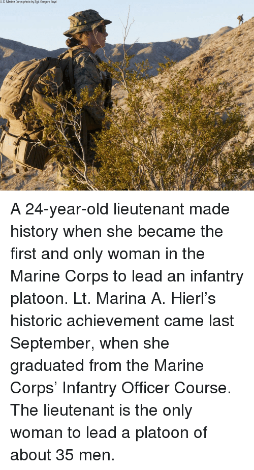 marine corps: U.S. Marine Corps photo by Sgt. Gregory Boyd A 24-year-old lieutenant made history when she became the first and only woman in the Marine Corps to lead an infantry platoon. Lt. Marina A. Hierl's historic achievement came last September, when she graduated from the Marine Corps' Infantry Officer Course. The lieutenant is the only woman to lead a platoon of about 35 men.
