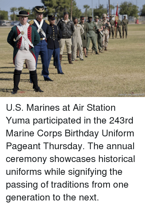 marine corps: U.S. Marines at Air Station Yuma participated in the 243rd Marine Corps Birthday Uniform Pageant Thursday. The annual ceremony showcases historical uniforms while signifying the passing of traditions from one generation to the next.