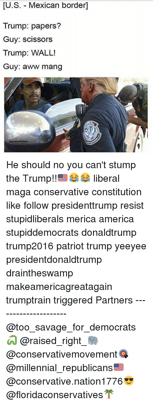 Mangs: [U.S. - Mexican border]  Trump: papers?  Guy: scissors  Trump: WALL!  Guy: aww mang  SantoroVision He should no you can't stump the Trump!!🇺🇸😂😂 liberal maga conservative constitution like follow presidenttrump resist stupidliberals merica america stupiddemocrats donaldtrump trump2016 patriot trump yeeyee presidentdonaldtrump draintheswamp makeamericagreatagain trumptrain triggered Partners --------------------- @too_savage_for_democrats🐍 @raised_right_🐘 @conservativemovement🎯 @millennial_republicans🇺🇸 @conservative.nation1776😎 @floridaconservatives🌴