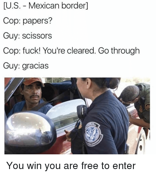 Funny, Free, and Fuck: U.S. - Mexican borderl  Cop: papers?  Guy: scissors  Cop: fuck! You're cleared. Go through  Guy: gracias You win you are free to enter