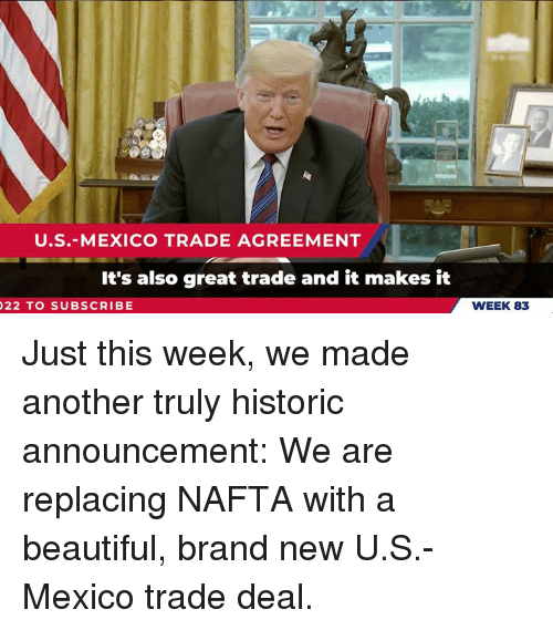 Beautiful, Mexico, and Announcement: U.S.-MEXICO TRADE AGREEMENT  It's also great trade and it makes it  22 TO SUBSCRIBE  WEEK 83 Just this week, we made another truly historic announcement: We are replacing NAFTA with a beautiful, brand new U.S.-Mexico trade deal.