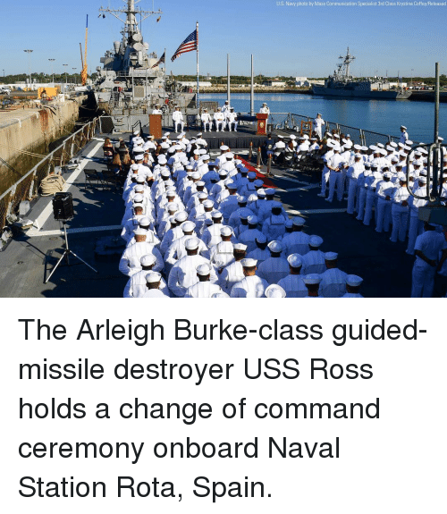 uss: U.S. Navy photo by Mass Communication Specialist 3rd Class Krystina Coffey/Released The Arleigh Burke-class guided-missile destroyer USS Ross holds a change of command ceremony onboard Naval Station Rota, Spain.