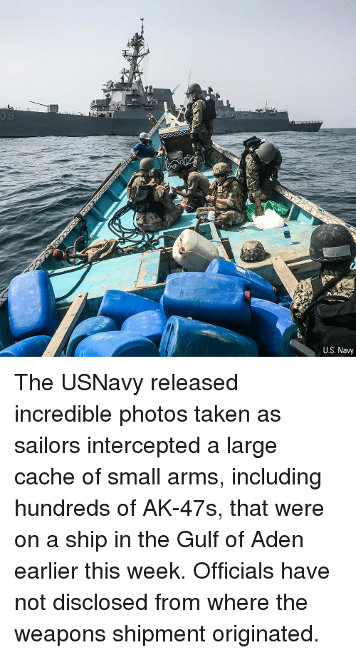 Cache: U.S. Navy The USNavy released incredible photos taken as sailors intercepted a large cache of small arms, including hundreds of AK-47s, that were on a ship in the Gulf of Aden earlier this week. Officials have not disclosed from where the weapons shipment originated.