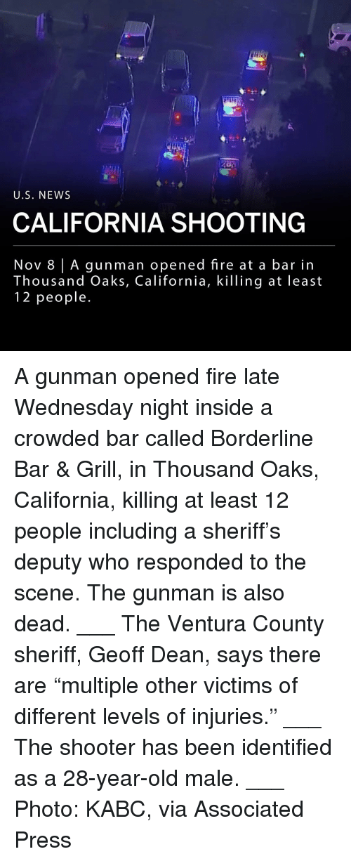 "Fire, Memes, and News: U.S. NEWS  CALIFORNIA SHOOTING  Nov 8 | A gunman opened fire at a bar in  housand Oaks, California, KilTing at least  12 people A gunman opened fire late Wednesday night inside a crowded bar called Borderline Bar & Grill, in Thousand Oaks, California, killing at least 12 people including a sheriff's deputy who responded to the scene. The gunman is also dead. ___ The Ventura County sheriff, Geoff Dean, says there are ""multiple other victims of different levels of injuries."" ___ The shooter has been identified as a 28-year-old male. ___ Photo: KABC, via Associated Press"