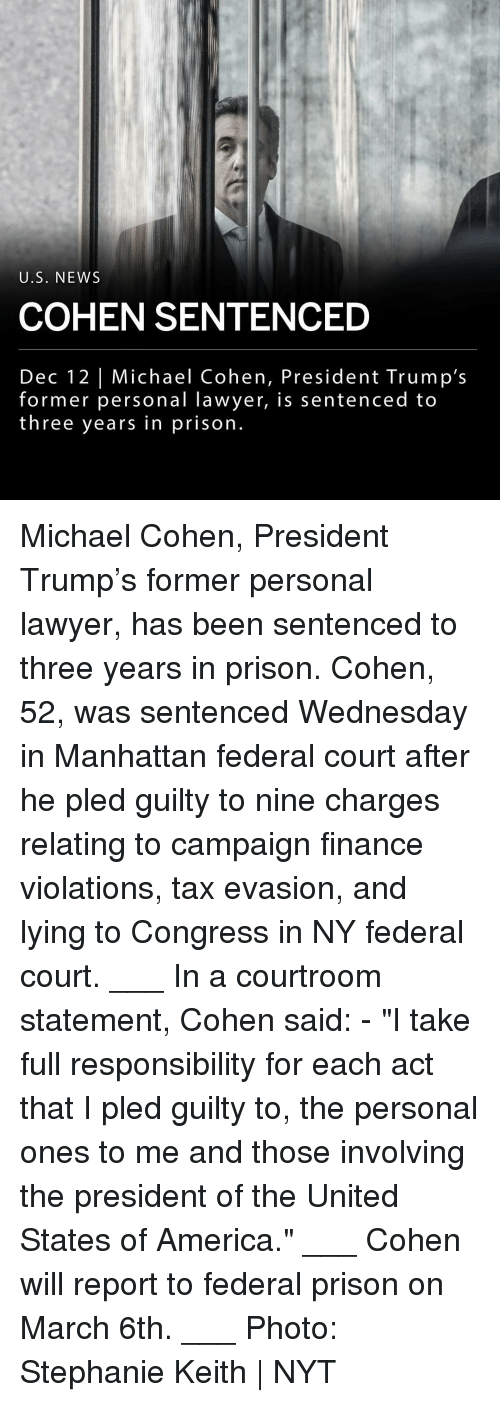 "America, Finance, and Lawyer: U.S. NEWS  COHEN SENTENCED  Dec 12 | Michael Cohen, President Trump's  former personal lawyer, is sentenced to  three years in prison Michael Cohen, President Trump's former personal lawyer, has been sentenced to three years in prison. Cohen, 52, was sentenced Wednesday in Manhattan federal court after he pled guilty to nine charges relating to campaign finance violations, tax evasion, and lying to Congress in NY federal court. ___ In a courtroom statement, Cohen said: - ""I take full responsibility for each act that I pled guilty to, the personal ones to me and those involving the president of the United States of America."" ___ Cohen will report to federal prison on March 6th. ___ Photo: Stephanie Keith 