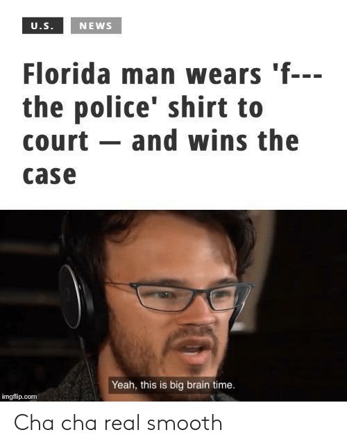 Florida Man, News, and Police: U.S.  NEWS  Florida man wears 'f---  the police' shirt to  court and wins the  case  Yeah, this is big brain time.  imgflip.com Cha cha real smooth