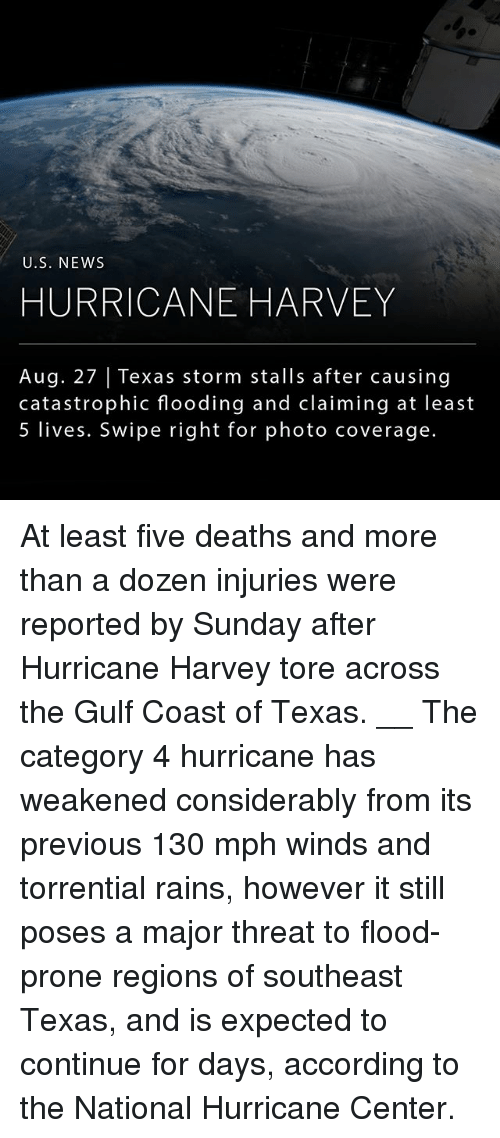 Centere: U.S. NEWs  HURRICANE HARVEY  Aug. 27 | Texas storm stalls after causing  catastrophic flooding and claiming at least  5 lives. Swipe right for photo coverage. At least five deaths and more than a dozen injuries were reported by Sunday after Hurricane Harvey tore across the Gulf Coast of Texas. __ The category 4 hurricane has weakened considerably from its previous 130 mph winds and torrential rains, however it still poses a major threat to flood-prone regions of southeast Texas, and is expected to continue for days, according to the National Hurricane Center.