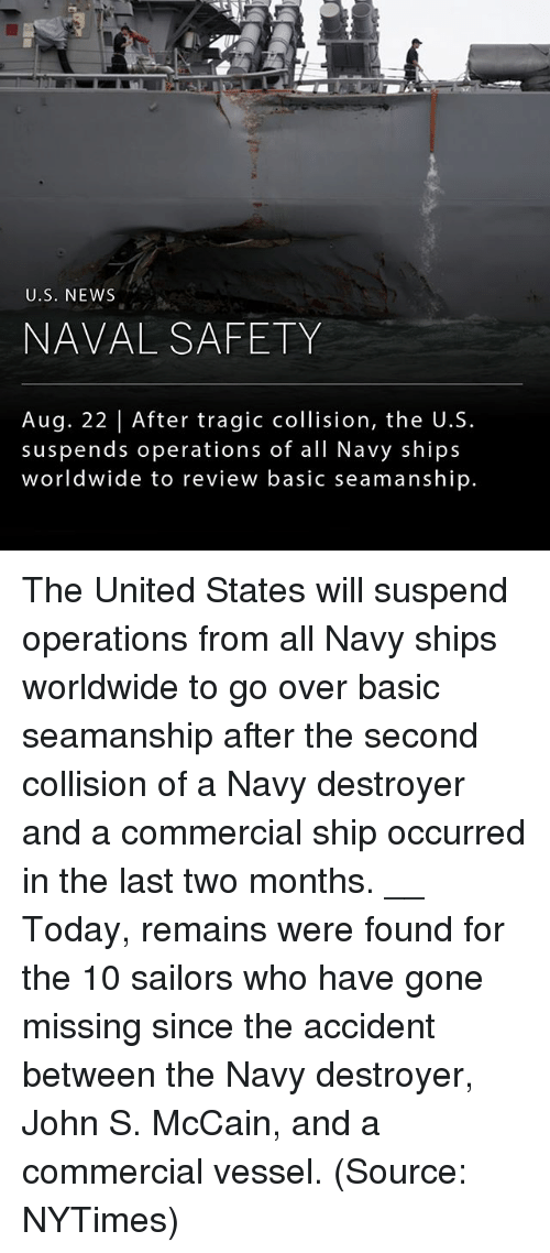 Basicness: U.S. NEWS  NAVAL SAFETY  Aug. 22 | After tragic collision, the U.S.  suspends operations of all Navy ships  worldwide to review basic seamanship. The United States will suspend operations from all Navy ships worldwide to go over basic seamanship after the second collision of a Navy destroyer and a commercial ship occurred in the last two months. __ Today, remains were found for the 10 sailors who have gone missing since the accident between the Navy destroyer, John S. McCain, and a commercial vessel. (Source: NYTimes)