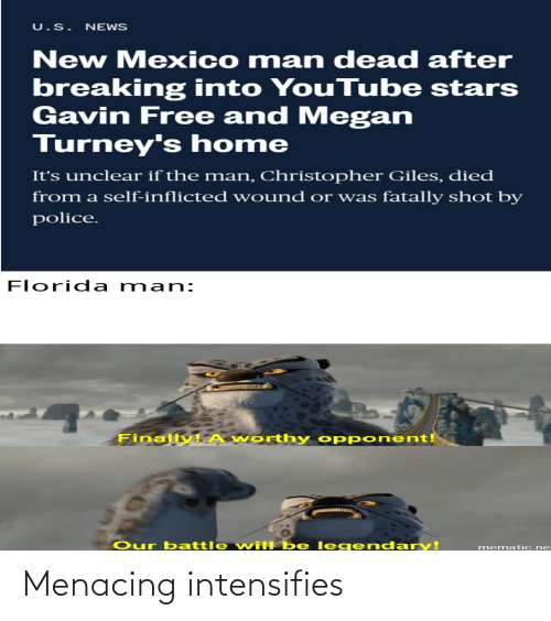 gavin: U.S. NEWS  New Mexico m an dead after  breaking into YouTube stars  Gavin Free and Megan  Turney's home  It's unclear if the man, Christopher Giles, died  from a self-inflicted wound or was fatally shot by  police.  Florida man:  Finally A worthy opp onent!  Our battle will be l egend ary!  mematic.ne Menacing intensifies
