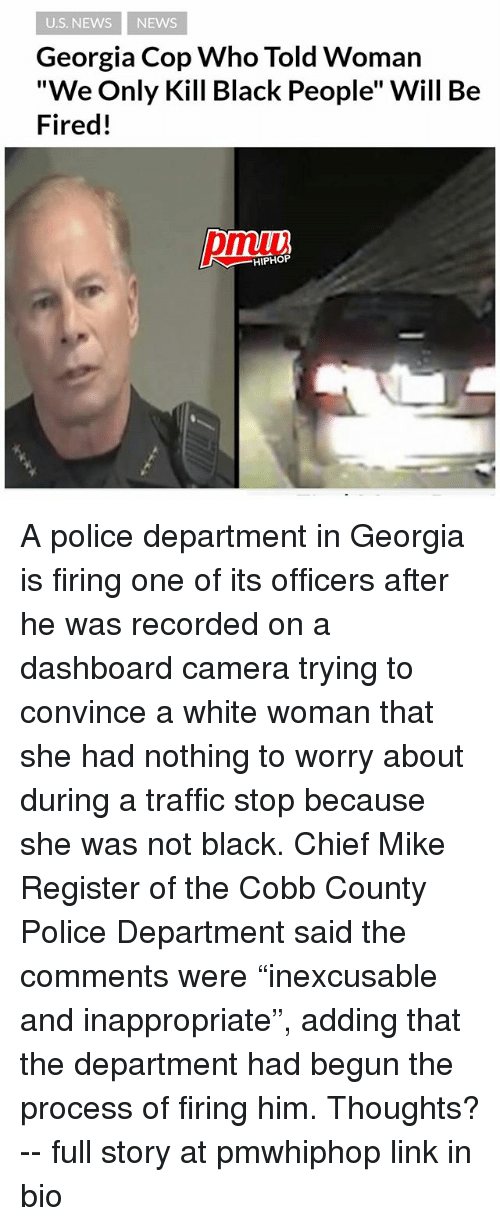 "Copped: U.S. NEWS NEWS  Georgia Cop Who Told Woman  ""We Only Kill Black People"" Will Be  Fired!  pmiui  HIPHOP A police department in Georgia is firing one of its officers after he was recorded on a dashboard camera trying to convince a white woman that she had nothing to worry about during a traffic stop because she was not black. Chief Mike Register of the Cobb County Police Department said the comments were ""inexcusable and inappropriate"", adding that the department had begun the process of firing him. Thoughts? -- full story at pmwhiphop link in bio"