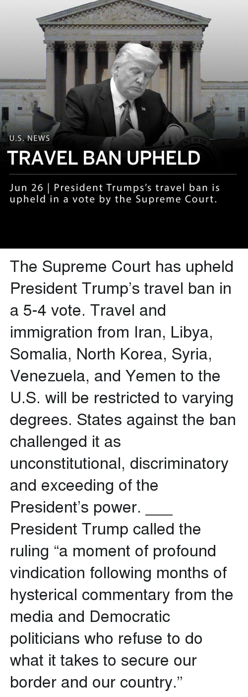 "somalia: U.S. NEWS  OF  TRAVEL BAN UPHELD  Jun 26 President Trumps's travel ban is  upheld in a vote by the Supreme Court The Supreme Court has upheld President Trump's travel ban in a 5-4 vote. Travel and immigration from Iran, Libya, Somalia, North Korea, Syria, Venezuela, and Yemen to the U.S. will be restricted to varying degrees. States against the ban challenged it as unconstitutional, discriminatory and exceeding of the President's power. ___ President Trump called the ruling ""a moment of profound vindication following months of hysterical commentary from the media and Democratic politicians who refuse to do what it takes to secure our border and our country."""