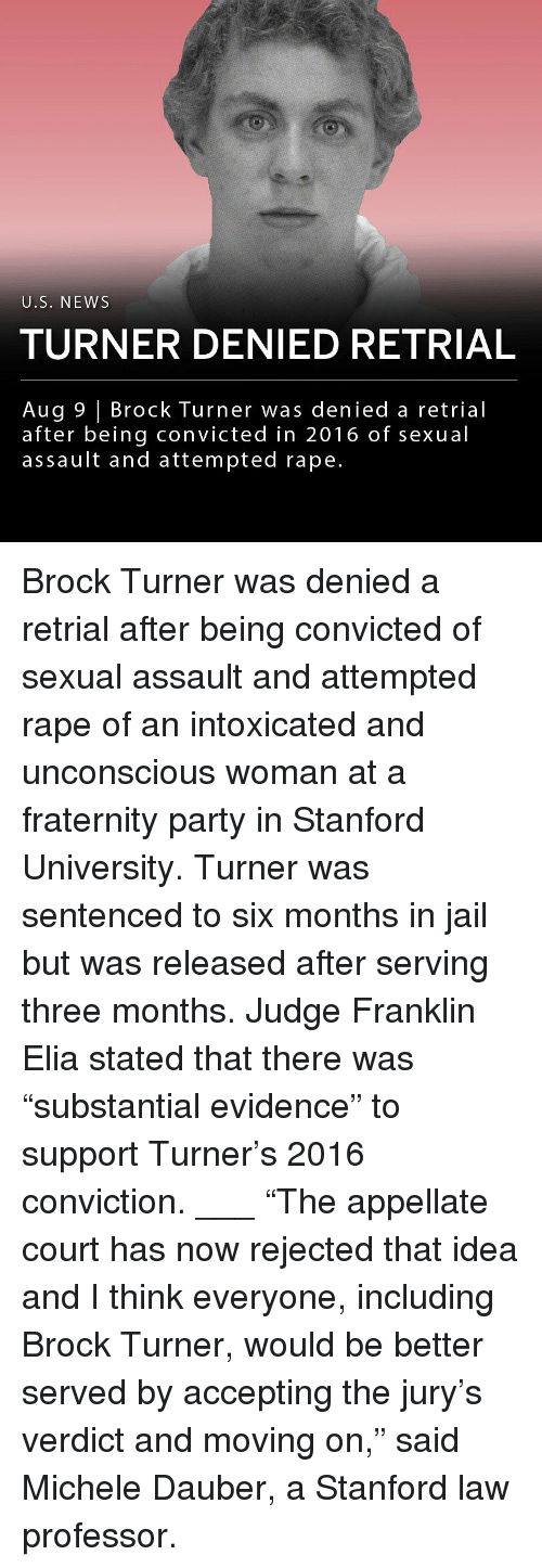 """Fraternity, Jail, and Memes: U.S. NEWS  TURNER DENIED RETRIAL  Aug 9 Brock Turner was denied a retrial  after being convicted in 2016 of sexual  assault and attempted rape. Brock Turner was denied a retrial after being convicted of sexual assault and attempted rape of an intoxicated and unconscious woman at a fraternity party in Stanford University. Turner was sentenced to six months in jail but was released after serving three months. Judge Franklin Elia stated that there was """"substantial evidence"""" to support Turner's 2016 conviction. ___ """"The appellate court has now rejected that idea and I think everyone, including Brock Turner, would be better served by accepting the jury's verdict and moving on,"""" said Michele Dauber, a Stanford law professor."""
