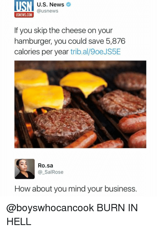 Funny, Saved, and Skipping: U.S. News  @usnews  USNEWS.COM  If you skip the cheese on your  hamburger, you could save 5,876  calories per year  tribal 9oeJS5E  Ro sa  SalRose  How about you mind your business. @boyswhocancook BURN IN HELL