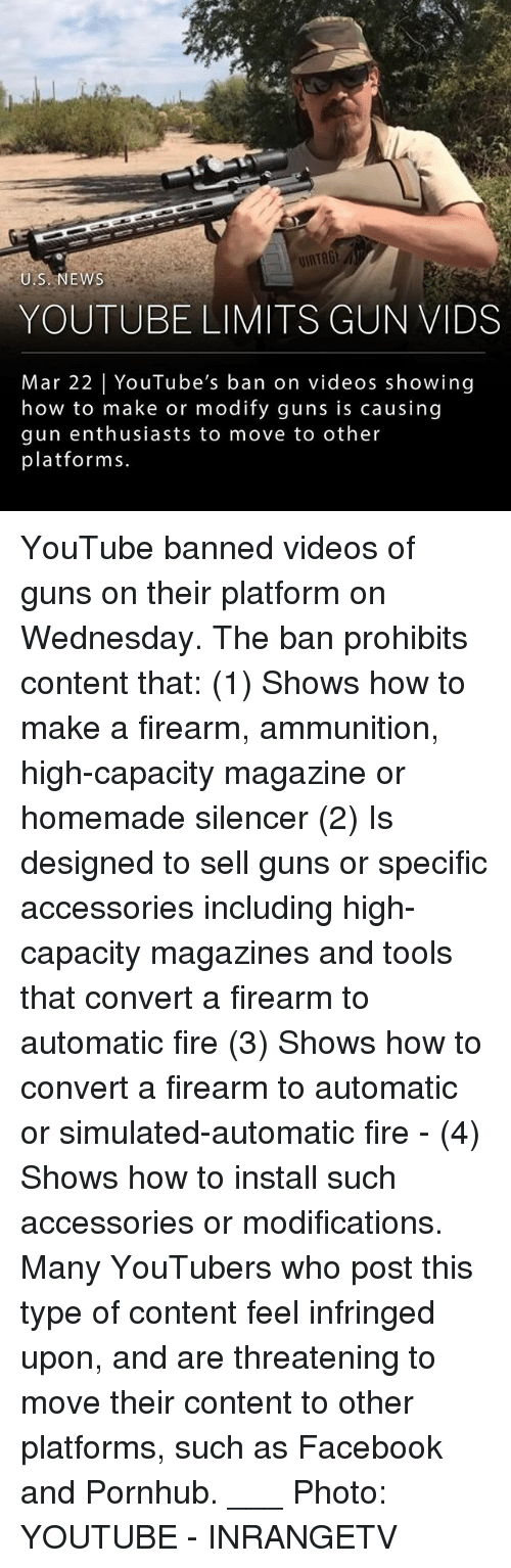 Facebook, Fire, and Guns: U.S.NEWS  YOUTUBE LIMITS GUN VIDS  Mar 22 YouTube's ban on videos showing  how to make or modify guns is causing  gun enthusiasts to move to other  platforms. YouTube banned videos of guns on their platform on Wednesday. The ban prohibits content that: (1) Shows how to make a firearm, ammunition, high-capacity magazine or homemade silencer (2) Is designed to sell guns or specific accessories including high-capacity magazines and tools that convert a firearm to automatic fire (3) Shows how to convert a firearm to automatic or simulated-automatic fire - (4) Shows how to install such accessories or modifications. Many YouTubers who post this type of content feel infringed upon, and are threatening to move their content to other platforms, such as Facebook and Pornhub. ___ Photo: YOUTUBE - INRANGETV
