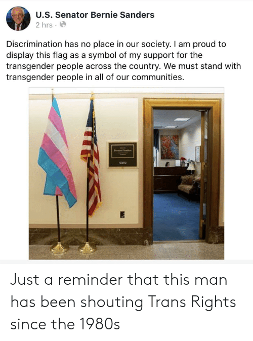 Bernie Sanders, Transgender, and Proud: U.S. Senator Bernie Sanders  2 hrs  Discrimination has no place in our society. I am proud to  display this flag as a symbol of my support for the  transgender people across the country. We must stand with  transgender people in all of our communities.  Brrd Snde Just a reminder that this man has been shouting Trans Rights since the 1980s