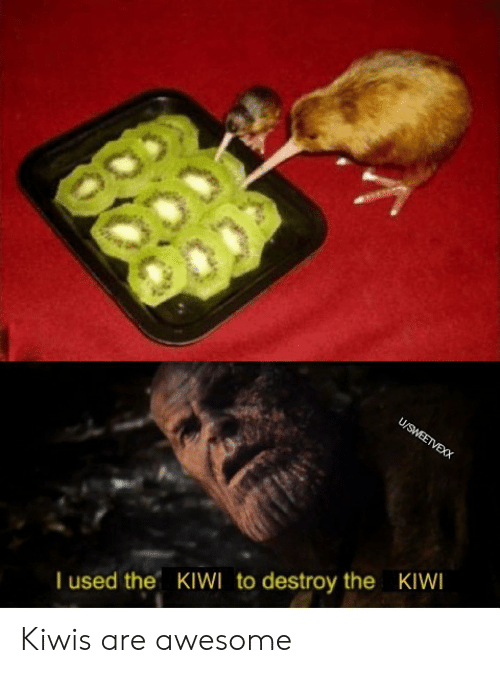 Awesome, Kiwi, and Used: U/SWEETVEXX  I used the KIWI to destroy the KIWI Kiwis are awesome
