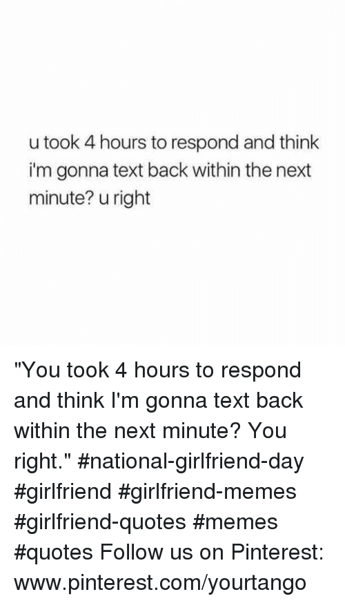 "Memes, Pinterest, and pinterest.com: u took 4 hours to respond and think  i'm gonna text back within the next  minute? u right ""You took 4 hours to respond and think I'm gonna text back within the next minute? You right."" #national-girlfriend-day #girlfriend #girlfriend-memes #girlfriend-quotes #memes #quotes Follow us on Pinterest: www.pinterest.com/yourtango"