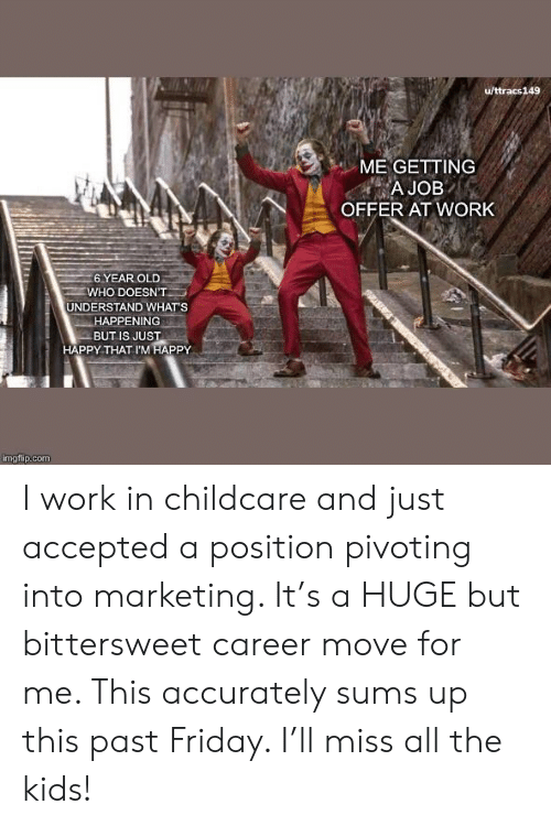 Offer: u/ttracs149  ME GETTING  A JOB  OFFER AT WORK  6 YEAR OLD  WHO DOESN'T  UNDERSTAND WHAT'S  HAPPENING  BUT IS JUST  HAPPY THAT I'M HAPPY  imgflip.com I work in childcare and just accepted a position pivoting into marketing. It's a HUGE but bittersweet career move for me. This accurately sums up this past Friday. I'll miss all the kids!