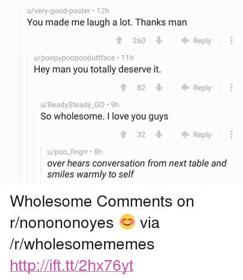"Love, I Love You, and Good: u/very-good-poster 12h  You made me laugh a lot. Thanks man  260Reply  u/poopypoopoobuttface 11h  Hey man you totally deserve it.  82  Reply  u/ReadySteady_GO. 9h  So wholesome. I love you guys  1 32  Reply  u/poo_fingrr 8h  over hears conversation from next table and  smiles warmly to self <p>Wholesome Comments on r/nonononoyes 😊 via /r/wholesomememes <a href=""http://ift.tt/2hx76yt"">http://ift.tt/2hx76yt</a></p>"