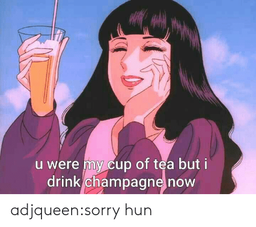 Champagne: u were my cup of tea but i  drink champagne now adjqueen:sorry hun