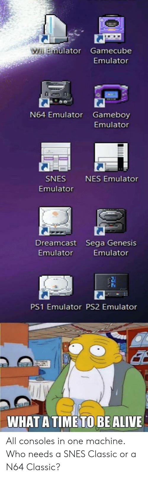 sega: uator Gamecube  Emulator  N64 Emulator Gameboy  Emulator  SNES  Emulator  NES Emulator  Dreamcast Sega Genesis  Emulator  Emulator  PS1 Emulator PS2 Emulator  WHAT A TIME TO BE ALIVE All consoles in one machine. Who needs a SNES Classic or a N64 Classic?