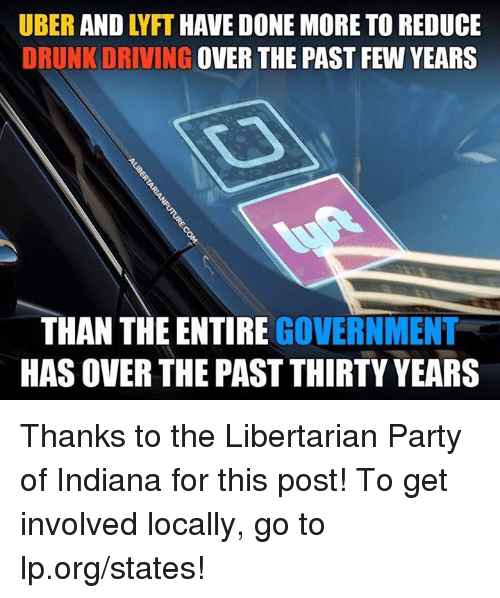 past-few-years: UBER AND LYFT HAVE DONE MORE TO REDUCE  DRUNK DRIVING OVER THE PAST FEW YEARS  THAN THE ENTIRE GOVERNMENT  HAS OVER THE PAST THIRTY YEARS Thanks to the Libertarian Party of Indiana for this post! To get involved locally, go to lp.org/states!