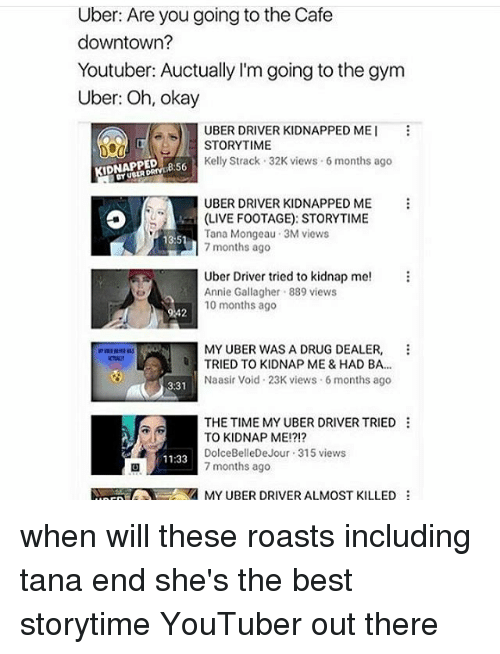 Kidnapped Me: Uber: Are you going to the Cafe  downtown?  Youtuber: Auctually l'm going to the gym  Uber: Oh, okay  UBER DRIVER KIDNAPPED MEI  STORYTIME  Kelly Strack 32K views 6 months ago  IDNAPPED  56  UBER DRIVER KIDNAPPED ME  (LIVE FOOTAGE): STORYTIME  Tana Mongeau  3M views  1351  7 months ago  Uber Driver tried to kidnap me  Annie Gallagher. 889 views  10 months ago  242  MY UBER WAS A DRUG DEALER  TRIED TO KIDNAP ME & HAD BA.  Naasir Void 23K views 6 months ago  331  THE TIME MY UBER DRIVER TRIED  TO KIDNAP ME!?!?  Dolce BelleDeJour 315 views  11:33  7 months ago  MY UBER DRIVER ALMOST KILLED when will these roasts including tana end she's the best storytime YouTuber out there