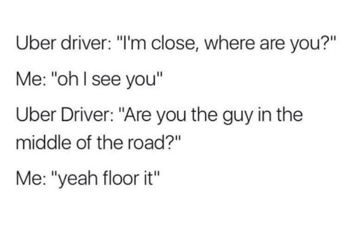"""Uber, Yeah, and The Middle: Uber driver: """"I'm close, where are you?""""  Me: """"ohl see you""""  Uber Driver: """"Are you the guy in the  middle of the road?""""  Me: """"yeah floor it"""""""