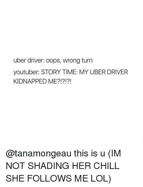 Kidnapped Me: uber driver: oops, wrong turn  youtuber: STORY TIME: MY UBER DRIVER  KIDNAPPED ME?!?!?! @tanamongeau this is u (IM NOT SHADING HER CHILL SHE FOLLOWS ME LOL)