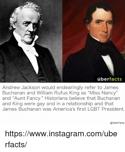 "Facts, Instagram, and Lgbt: uber  facts  Andrew Jackson would endearingly refer to James  Buchanan and William Rufus King as ""Miss Nancy""  and ""Aunt Fancy."" Historians believe that Buchanan  and King were gay and in a relationship and that  James Buchanan was America's first LGBT President.  @UberFacts https://www.instagram.com/uberfacts/"