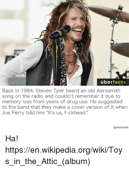 """Steven Tyler: uber  facts  Back in 1984, Steven Tyler heard an old Aerosmith  song on the radio and couldn't remember it due to  memory loss from years of drug use. He suggested  to the band that they make a cover version of it when  Joe Perry told him """"It's us, f.ckhead.""""  @UberFacts Ha! https://en.wikipedia.org/wiki/Toys_in_the_Attic_(album)"""