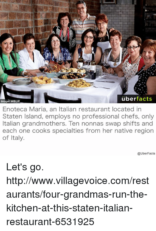 Grandma, Memes, and Uber: uber  facts  Image: WBUR  Enoteca Maria, an Italian restaurant located in  Staten Island, employs no professional chefs, only  Italian grandmothers. Ten nonnas swap shifts and  each one cooks specialties from her native region  of Italy.  @UberFacts Let's go. http://www.villagevoice.com/restaurants/four-grandmas-run-the-kitchen-at-this-staten-italian-restaurant-6531925