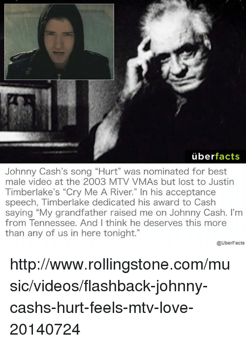 """VMAs: uber  facts  Johnny Cash's song """"Hurt"""" was nominated for best  male video at the 2003 MTV VMAs but lost to Justin  Timberlake's """"Cry Me A River."""" In his acceptance  speech, Timberlake dedicated his award to Cash  saying """"My grandfather raised me on Johnny Cash. I'm  from Tennessee. And I think he deserves this more  than any of us in here tonight.""""  @UberFacts http://www.rollingstone.com/music/videos/flashback-johnny-cashs-hurt-feels-mtv-love-20140724"""