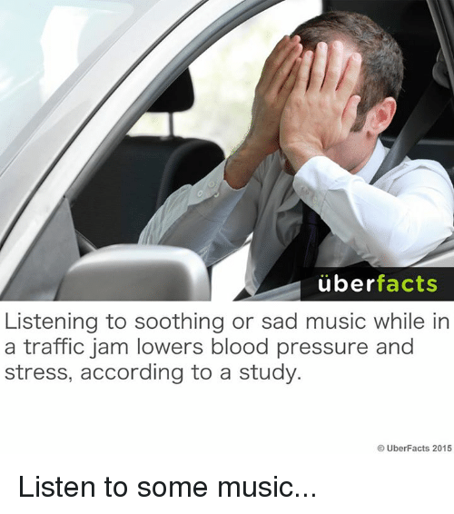 listen to some music: uber  facts  Listening to soothing or sad music while in  a traffic jam lowers blood pressure and  stress, according to a study.  UberFacts 2015 Listen to some music...