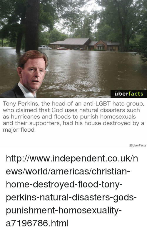Hurrican: uber  facts  Tony Perkins, the head of an anti-LGBT hate group,  who claimed that God uses natural disasters such  as hurricanes and floods to punish homosexuals  and their supporters, had his house destroyed by a  major flood  @UberFacts http://www.independent.co.uk/news/world/americas/christian-home-destroyed-flood-tony-perkins-natural-disasters-gods-punishment-homosexuality-a7196786.html