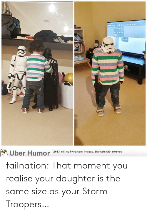 Cars, Tumblr, and Uber: (Uber Humor  2013, still no flying cars. Instead, blankets with sleeves. failnation:  That moment you realise your daughter is the same size as your Storm Troopers…