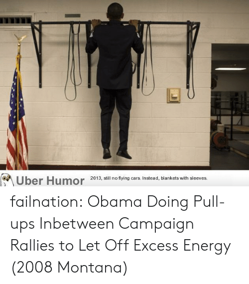 Let Off: Uber Humor  2013, still no flying cars. Instead, blankets with sleeves. failnation:  Obama Doing Pull-ups Inbetween Campaign Rallies to Let Off Excess Energy (2008 Montana)