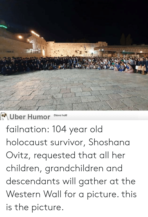 Holocaust: Uber Humor  Steve holt! failnation:  104 year old holocaust survivor, Shoshana Ovitz, requested that all her children, grandchildren and descendants will gather at the Western Wall for a picture. this is the picture.