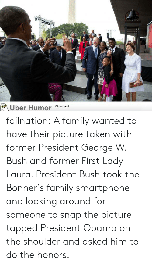 Tapped: Uber Humor  Steve holt! failnation:  A family wanted to have their picture taken with former President George W. Bush and former First Lady Laura. President Bush took the Bonner's family smartphone and looking around for someone to snap the picture tapped President Obama on the shoulder and asked him to do the honors.