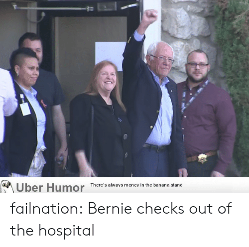 Bernie: Uber Humor  There's always money in the banana stand failnation:  Bernie checks out of the hospital