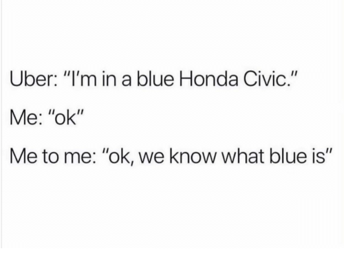 "Honda Civic: Uber: ""I'm in a blue Honda Civic.""  Me: ""ok""  Me to me: ""ok, we know what blue is"""
