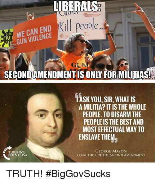 Militia: UBERALS  Kill people  FRE WE CAN END  GUN VIOLENCE  GUN  gu  GUN  SECONDAMENDMENTIS ONLY FOR MILITIAS!  1ASK YOU, SIR, WHAT IS  A MILITIA? IT IS THE WHOLE  PEOPLE. TO DISARM THE  PEOPLE IS THE BEST AND  MOST EFFECTUAL WAY TO  ENSLAVE THEMラ  TURNING  POINT USA  GEORGE MASON  CO-AUTHOR OF THE SECOND AMENDMENT TRUTH! #BigGovSucks