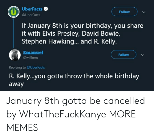 Birthday, Dank, and David Bowie: UberFacts  Follow  @UberFacts  If January 8th is your birthday, you share  it with Elvis Presley, David Bowie,  Stephen Hawking... and R. Kelly.  Emanuel  Follow  @wiillums  Replying to @UberFacts  R. Kelly..you gotta throw the whole birthday  away January 8th gotta be cancelled by WhatTheFuckKanye MORE MEMES