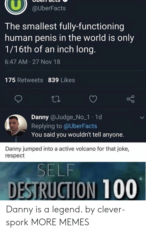 Volcano: @UberFacts  The smallest fully-functioning  human penis in the world is only  1/16th of an inch long.  6:47 AM 27 Nov 18  175 Retweets 839 Likes  Danny @Judge No_1 1d  Replying to @UberFacts  You said you wouldn't tell anyone.  Danny jumped into a active volcano for that joke,  respect  SELF  DESTRUCTION 100 Danny is a legend. by clever-spork MORE MEMES