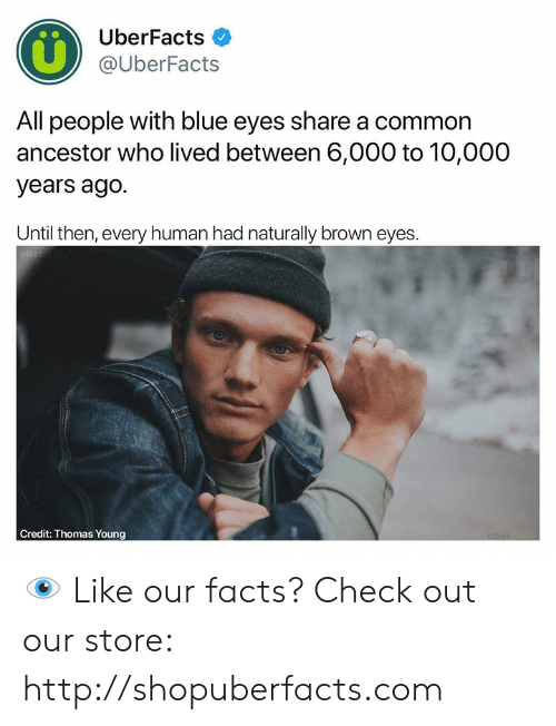Facts, Memes, and Blue: UberFacts  @UberFacts  All people with blue eyes share a common  ancestor who lived between 6,000 to 10,000  years ago.  Until then, every human had naturally brown eyes.  Credit: Thomas Young 👁  Like our facts? Check out our store: http://shopuberfacts.com