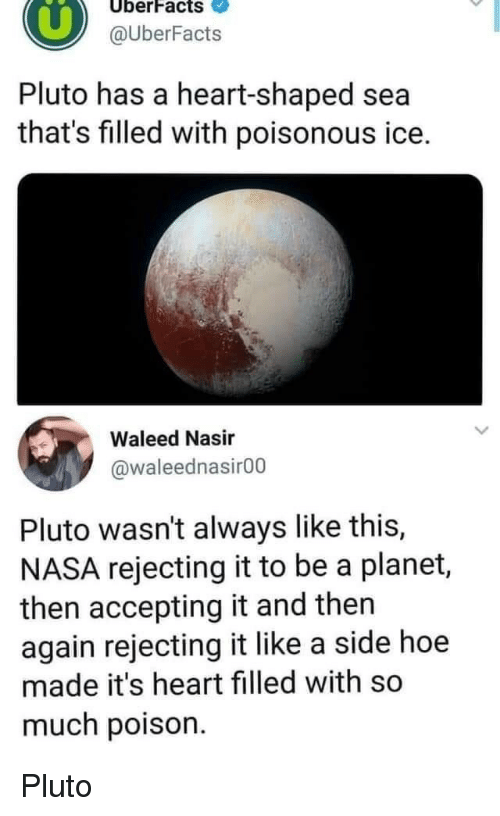 then again: UberFacts  @UberFacts  Pluto has a heart-shaped sea  that's filled with poisonous ice.  Waleed Nasir  @waleednasir00  Pluto wasn't always like this,  NASA rejecting it to be a planet,  then accepting it and then  again rejecting it like a side hoe  made it's heart filled with so  much poison Pluto
