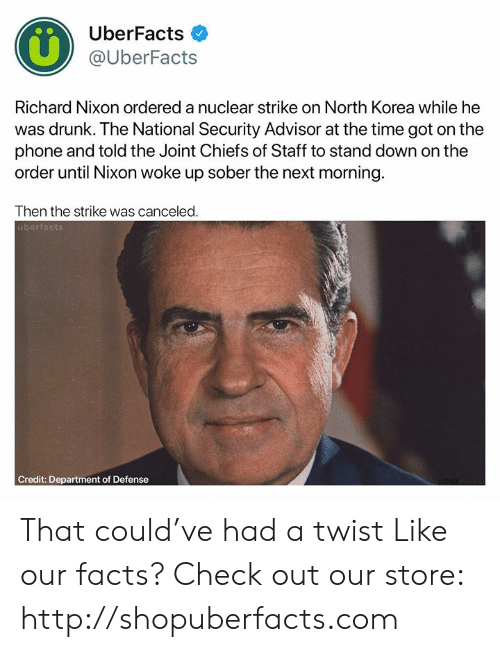 north korea: UberFacts  @UberFacts  Richard Nixon ordered a nuclear strike on North Korea while he  was drunk. The National Security Advisor at the time got on the  phone and told the Joint Chiefs of Staff to stand down on the  order until Nixon woke up sober the next morning  Then the strike was canceled  überfact That could've had a twist  Like our facts? Check out our store: http://shopuberfacts.com