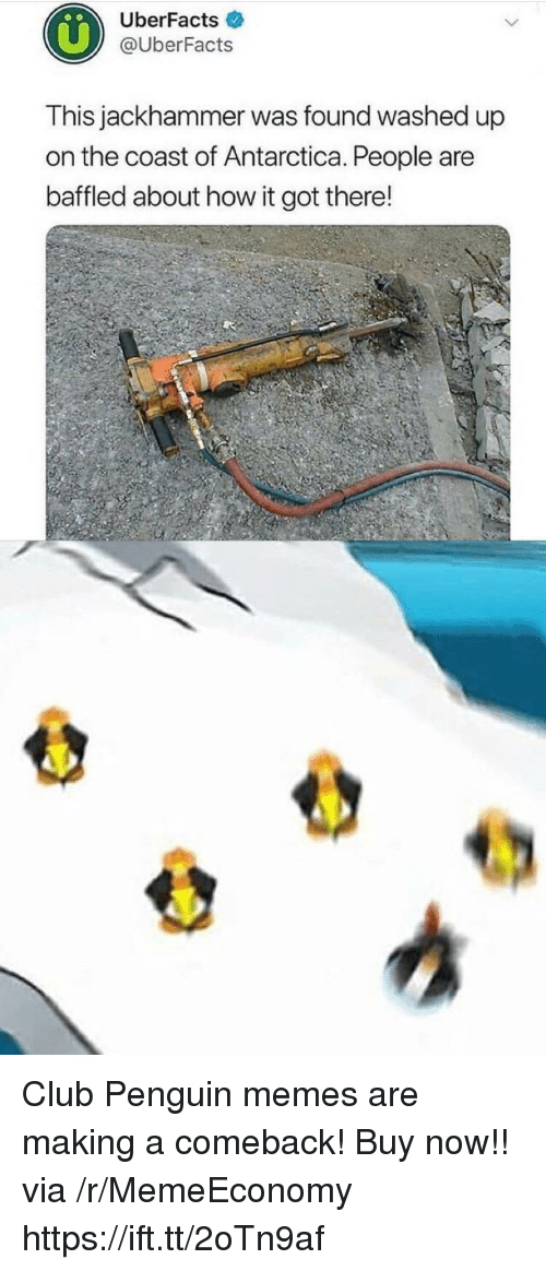 Club, Memes, and Penguin: UberFacts  @UberFacts  This jackhammer was found washed up  on the coast of Antarctica. People are  baffled about how it got there! Club Penguin memes are making a comeback! Buy now!! via /r/MemeEconomy https://ift.tt/2oTn9af