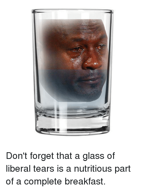 Memes, Breakfast, and Glasses: UBI Don't forget that a glass of liberal tears is a nutritious part of a complete breakfast.