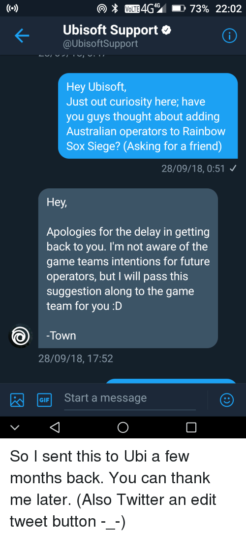 Future, Gif, and The Game: Ubisoft Support o  @UbisoftSupport  Hey Ubisoft,  Just out curiosity here; have  you guys thought about adding  Australian operators to Rainbow  Sox Siege? (Asking for a friend)  28/09/18,0:51  Hey  Apologies for the delay in getting  back to you. I'm not aware of the  game teams intentions for future  operators, but I will pass this  suggestion along to the game  team for you :D  Town  28/09/18, 17:52  GIF  Start a message